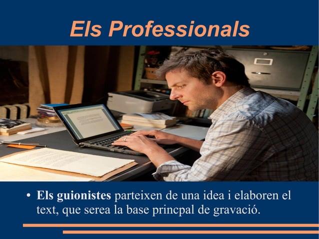 Els Professionals ● Els guionistes parteixen de una idea i elaboren el text, que serea la base princpal de gravació.