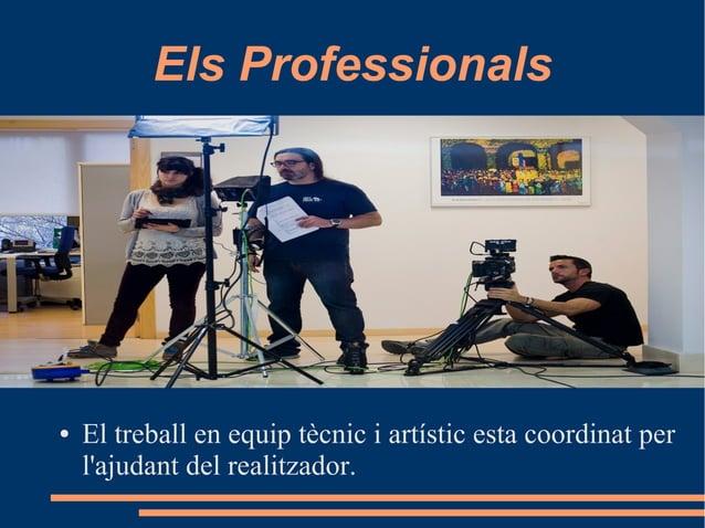Els Professionals ● El treball en equip tècnic i artístic esta coordinat per l'ajudant del realitzador.