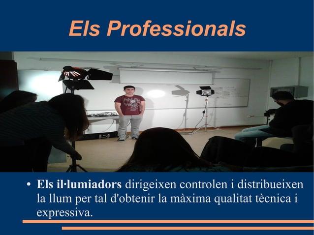 Els Professionals ● Els il·lumiadors dirigeixen controlen i distribueixen la llum per tal d'obtenir la màxima qualitat tèc...