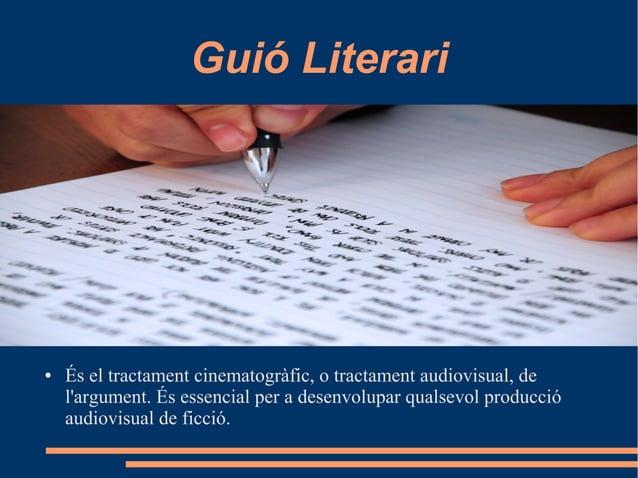 Guió Literari ● És el tractament cinematogràfic, o tractament audiovisual, de l'argument. És essencial per a desenvolupar ...