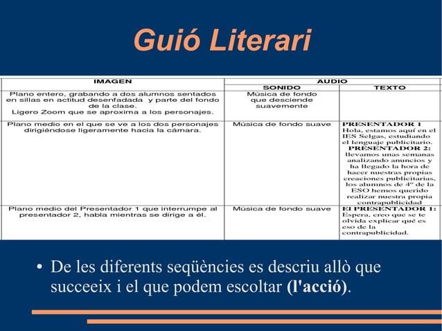 Guió Literari ● De les diferents seqüències es descriu allò que succeeix i el que podem escoltar (l'acció).