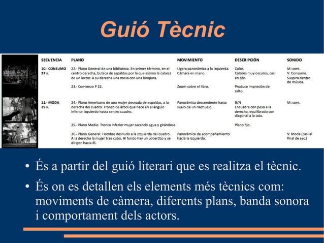 Guió Tècnic ● És a partir del guió literari que es realitza el tècnic. ● És on es detallen els elements més tècnics com: m...