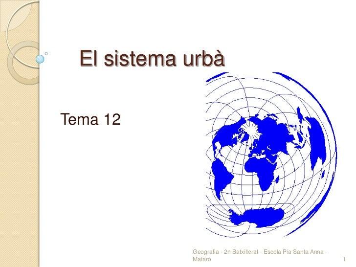 El sistema urbàTema 12             Geografia - 2n Batxillerat - Escola Pia Santa Anna -             Mataró                ...