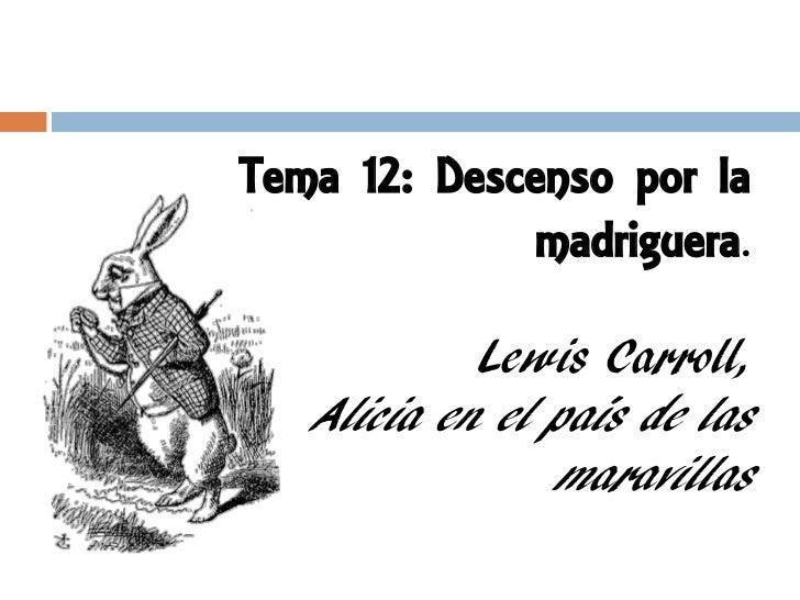 Tema 12: Descenso por la              madriguera.            Lewis Carroll,   Alicia en el país de las                mara...