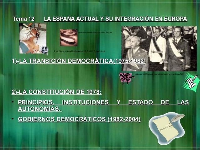 Tema 12Tema 12 LA ESPAÑA ACTUAL Y SU INTEGRACIÓN EN EUROPALA ESPAÑA ACTUAL Y SU INTEGRACIÓN EN EUROPA1)-1)-LA TRANSICIÓN D...
