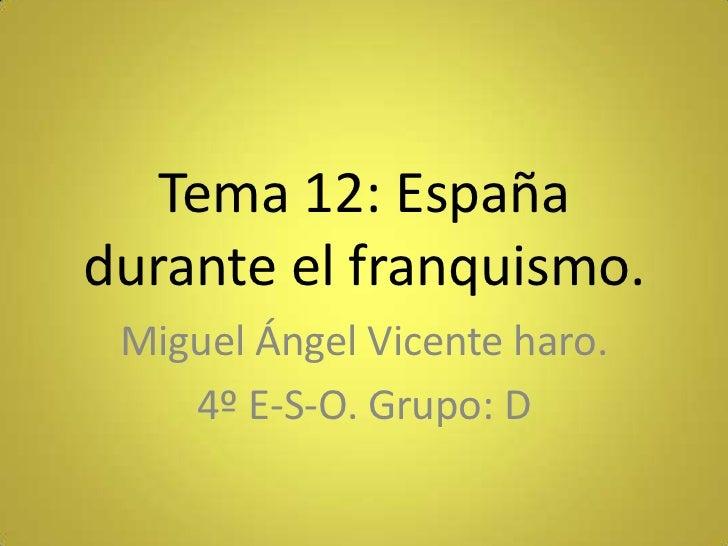 Tema 12: Españadurante el franquismo. Miguel Ángel Vicente haro.    4º E-S-O. Grupo: D