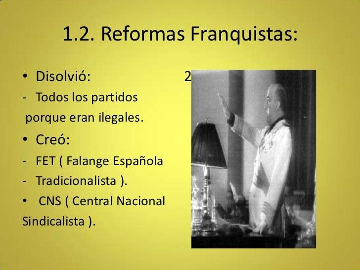 1.2. Reformas Franquistas:• Disolvió:                2- Todos los partidos porque eran ilegales.• Creó:- FET ( Falange Esp...