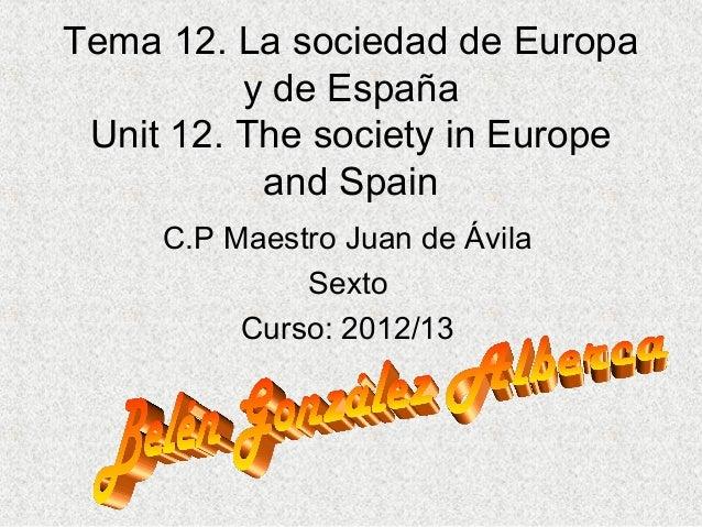 Tema 12. La sociedad de Europay de EspañaUnit 12. The society in Europeand SpainC.P Maestro Juan de ÁvilaSextoCurso: 2012/13