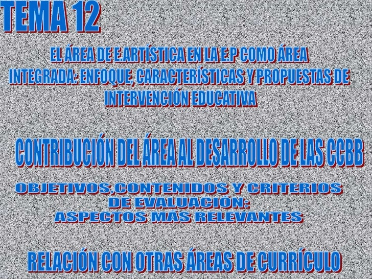 TEMA 12<br />EL ÁREA DE E.ARTÍSTICA EN LA E.P COMO ÁREA <br />INTEGRADA: ENFOQUE, CARACTERÍSTICAS Y PROPUESTAS DE <br />IN...