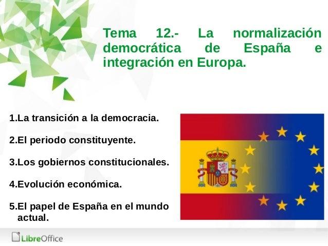 Tema 12.- La normalización democrática de España e integración en Europa. 1.La transición a la democracia. 2.El periodo co...