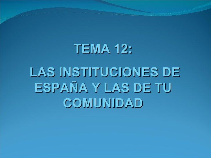 TEMA 12:LAS INSTITUCIONES DE ESPAÑA Y LAS DE TU     COMUNIDAD