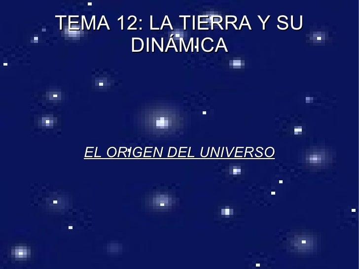 TEMA 12: LA TIERRA Y SU      DINÁMICA  EL ORIGEN DEL UNIVERSO