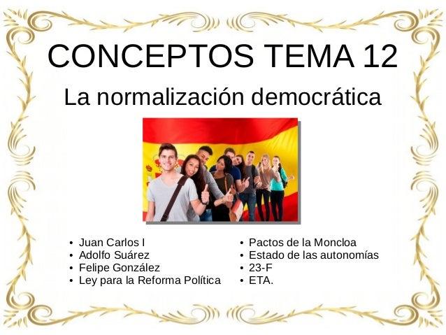 1 CONCEPTOS TEMA 12 La normalización democrática ● Juan Carlos I ● Adolfo Suárez ● Felipe González ● Ley para la Reforma P...