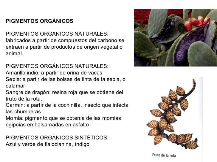 PIGMENTOS ORGÁNICOS  PIGMENTOS ORGÁNICOS NATURALES: fabricados a partir de compuestos del carbono se extraen a partir de ...