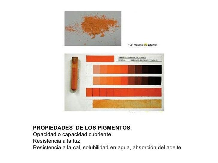 PROPIEDADES  DE LOS PIGMENTOS : Opacidad o capacidad cubriente Resistencia a la luz Resistencia a la cal, solubilidad en a...