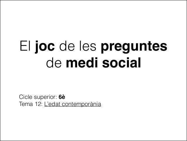 El joc de les preguntes de medi social Cicle superior: 6è Tema 12: L'edat contemporània
