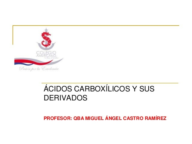 ÁCIDOS CARBOXÍLICOS Y SUSDERIVADOSPROFESOR: QBA MIGUEL ÁNGEL CASTRO RAMÍREZ