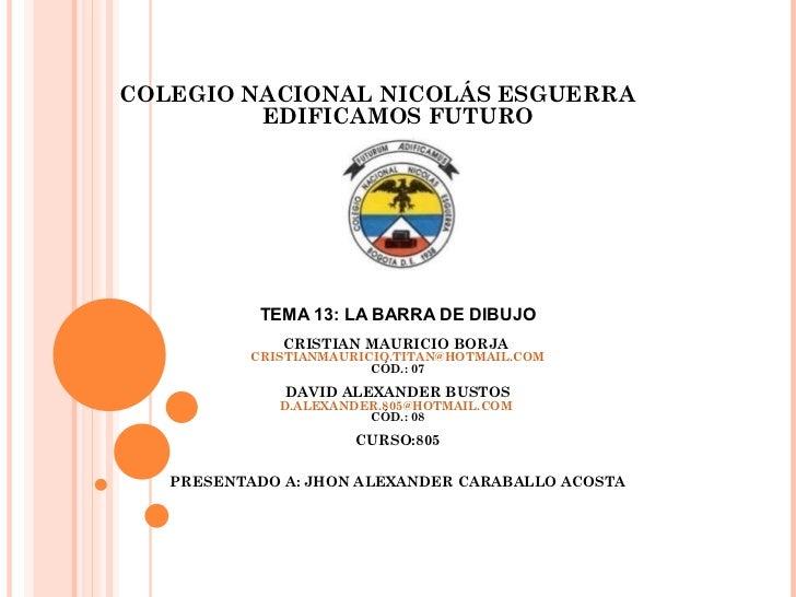 COLEGIO NACIONAL NICOLÁS ESGUERRA         EDIFICAMOS FUTURO           TEMA 13: LA BARRA DE DIBUJO              CRISTIAN MA...