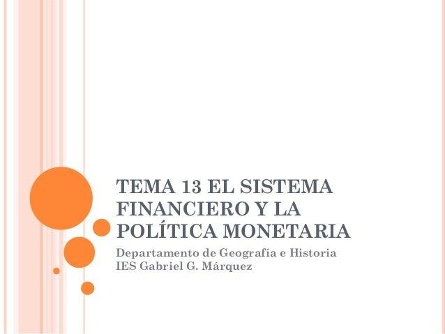 TEMA 13 EL SISTEMAFINANCIERO Y LAPOLÍTICA MONETARIADepartamento de Geografía e HistoriaIES Gabriel G. Márquez