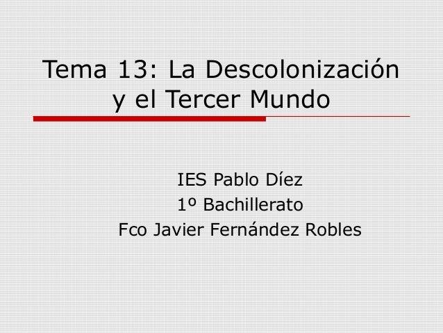 Tema 13: La Descolonizacióny el Tercer MundoIES Pablo Díez1º BachilleratoFco Javier Fernández Robles