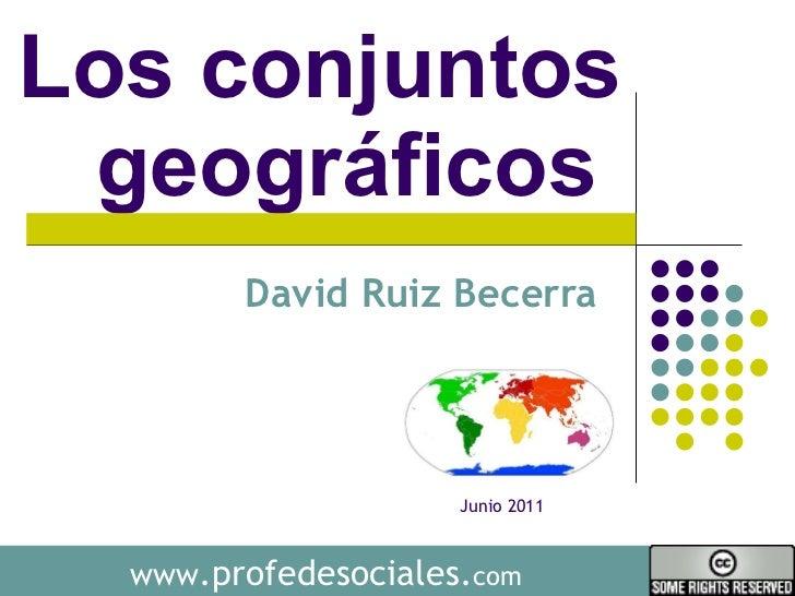 Los conjuntos geográficos  David Ruiz Becerra  www .profedesociales. com Junio 2011