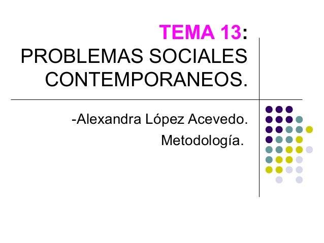 TEMA 13:PROBLEMAS SOCIALES  CONTEMPORANEOS.    -Alexandra López Acevedo.                 Metodología.