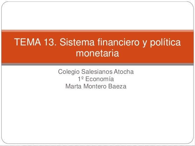 Colegio Salesianos Atocha 1º Economía Marta Montero Baeza TEMA 13. Sistema financiero y política monetaria