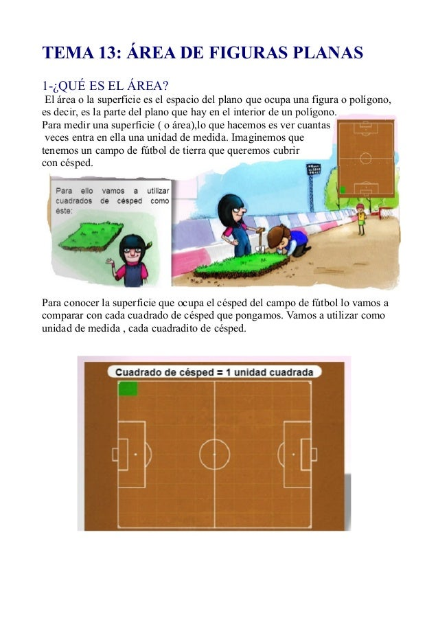 TEMA 13: ÁREA DE FIGURAS PLANAS1-¿QUÉ ES EL ÁREA?El área o la superficie es el espacio del plano que ocupa una figura o po...