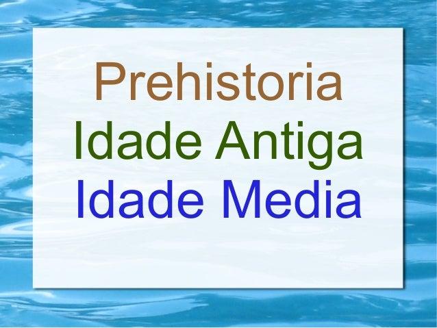 Prehistoria Idade Antiga Idade Media