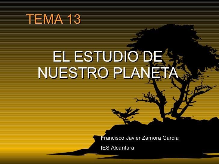 TEMA 13 EL ESTUDIO DE NUESTRO PLANETA Francisco Javier Zamora García IES Alcántara