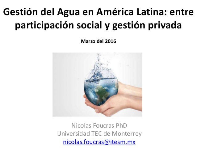 Gestión del Agua en América Latina: entre participación social y gestión privada Marzo del 2016 Nicolas Foucras PhD Univer...