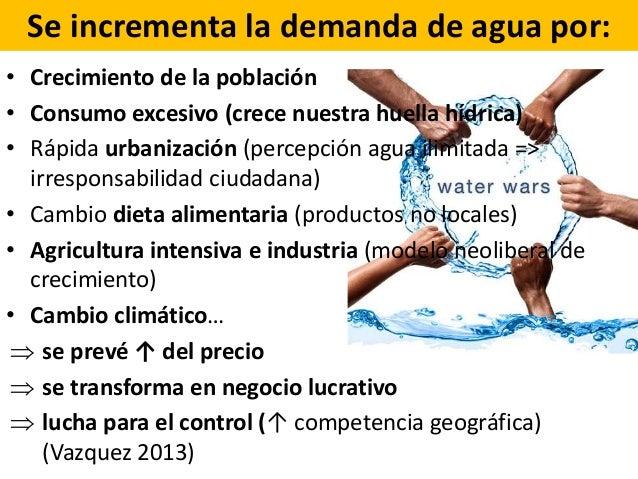 Se incrementa la demanda de agua por: • Crecimiento de la población • Consumo excesivo (crece nuestra huella hídrica) • Rá...