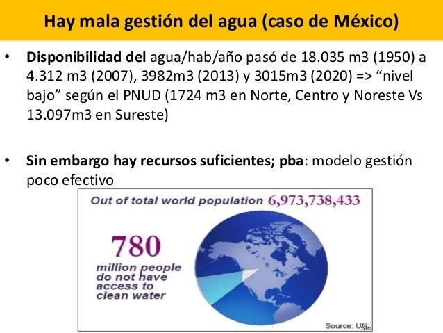Hay mala gestión del agua (caso de México) • Disponibilidad del agua/hab/año pasó de 18.035 m3 (1950) a 4.312 m3 (2007), 3...