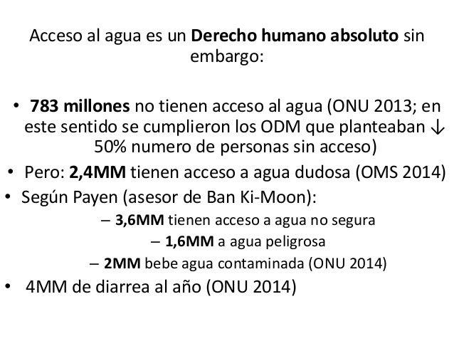 Acceso al agua es un Derecho humano absoluto sin embargo: • 783 millones no tienen acceso al agua (ONU 2013; en este senti...
