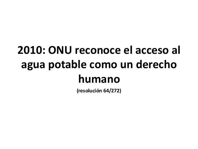 2010: ONU reconoce el acceso al agua potable como un derecho humano (resolución 64/272)