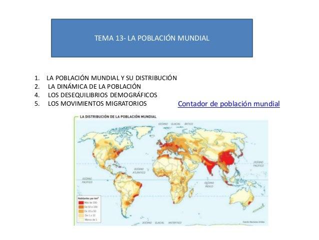 TEMA 13- LA POBLACIÓN MUNDIAL 1. LA POBLACIÓN MUNDIAL Y SU DISTRIBUCIÓN 2. LA DINÁMICA DE LA POBLACIÓN 4. LOS DESEQUILIBRI...