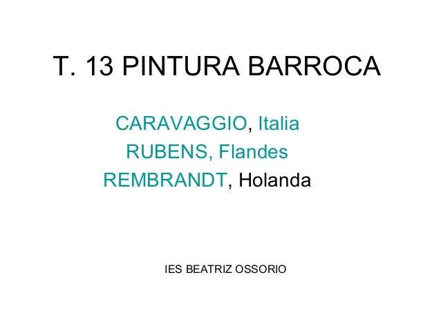 T. 13 PINTURA BARROCACARAVAGGIO, ItaliaRUBENS, FlandesREMBRANDT, HolandaIES BEATRIZ OSSORIO