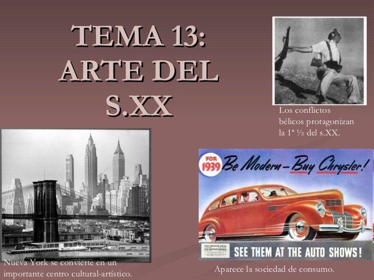 TEMA 13: ARTE DEL S.XX Los conflictos bélicos protagonizan la 1ª ½ del s.XX. Nueva York se convierte en un importante cent...