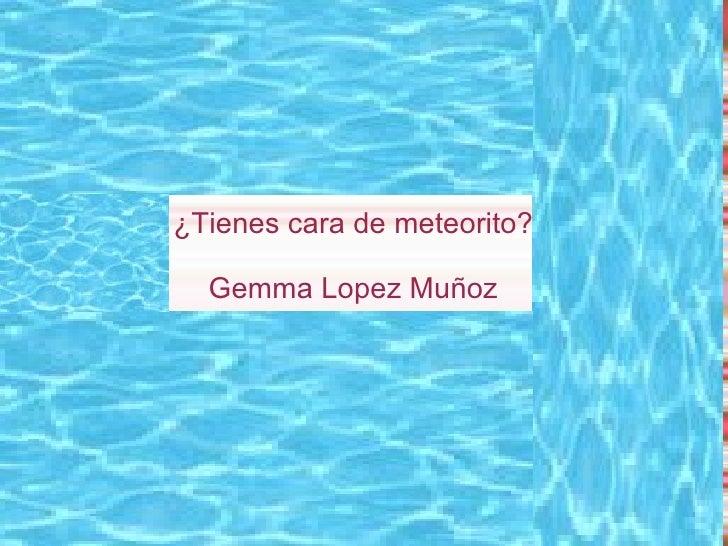 ¿Tienes cara de meteorito? Gemma Lopez Muñoz