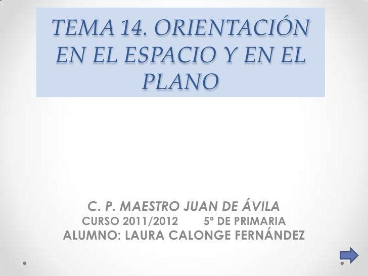 TEMA 14. ORIENTACIÓNEN EL ESPACIO Y EN EL       PLANO   C. P. MAESTRO JUAN DE ÁVILA  CURSO 2011/2012   5º DE PRIMARIAALUMN...