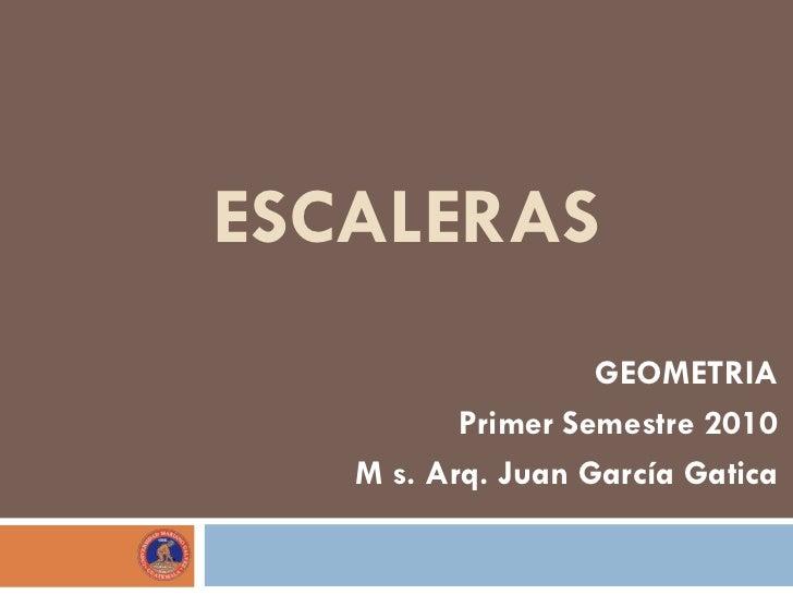 ESCALERAS                   GEOMETRIA          Primer Semestre 2010   M s. Arq. Juan García Gatica
