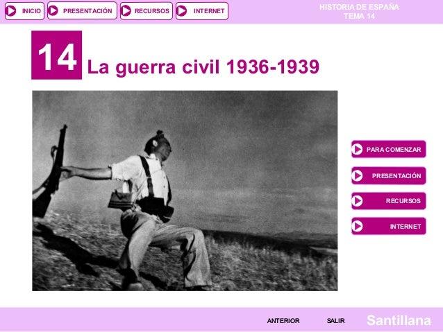 HISTORIA DE ESPAÑA TEMA 14 RECURSOS INTERNETPRESENTACIÓN Santillana INICIO SALIRSALIRANTERIORANTERIOR 14 La guerra civil 1...