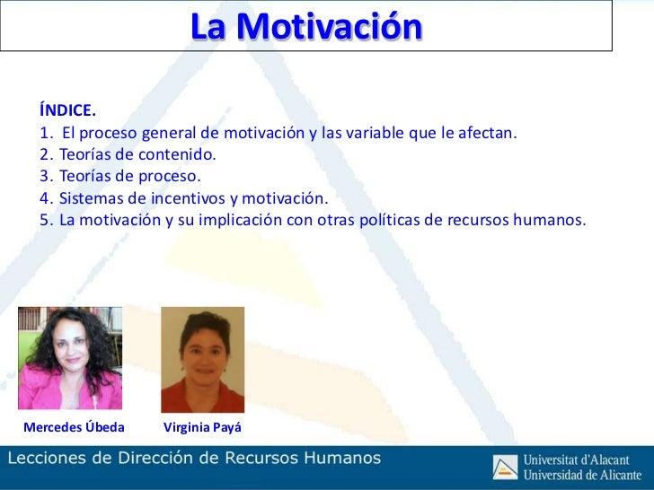 La Motivación  ÍNDICE.  1. El proceso general de motivación y las variable que le afectan.  2. Teorías de contenido.  3. T...