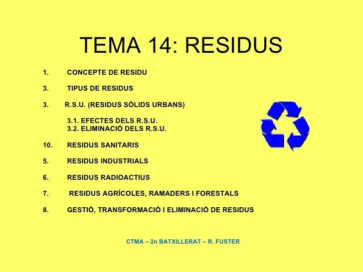 TEMA 14: RESIDUS <ul><li>CONCEPTE DE RESIDU </li></ul><ul><li>TIPUS DE RESIDUS </li></ul><ul><li>3.  R.S.U. (RESIDUS SÒLID...