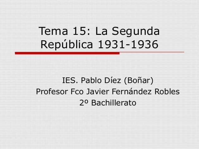 Tema 15: La SegundaRepública 1931-1936IES. Pablo Díez (Boñar)Profesor Fco Javier Fernández Robles2º Bachillerato