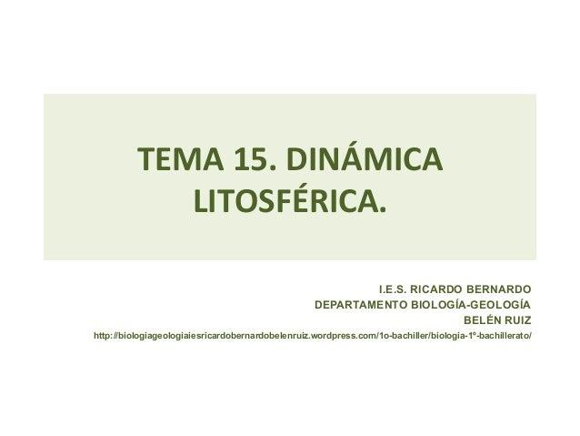 TEMA 15. DINÁMICA LITOSFÉRICA. I.E.S. RICARDO BERNARDODEPARTAMENTO BIOLOGÍA-GEOLOGÍABELÉN RUIZhttp://biologiageolo...