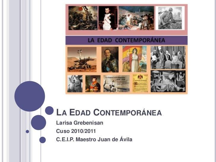 La Edad Contemporánea<br />Larisa Grebenisan<br />Cuso 2010/2011<br />C.E.I.P. Maestro Juan de Ávila<br />