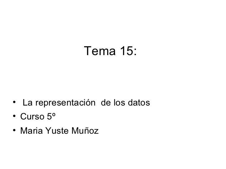Tema 15:  <ul><li>La representación  de los datos </li></ul><ul><li>Curso 5º </li></ul><ul><li>Maria Yuste Muñoz </li></ul>