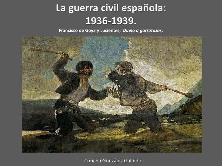 La guerra civil española:      1936-1939.Francisco de Goya y Lucientes, Duelo a garrotazos.            Concha González Gal...