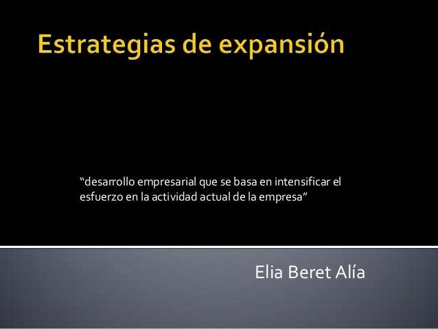 """""""desarrollo empresarial que se basa en intensificar el esfuerzo en la actividad actual de la empresa""""  Elia Beret Alía"""